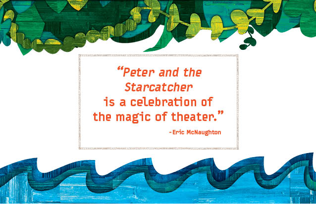 """""""PETER AND THE STARCATCHER is a celebration of the magic of theater."""" -Eric McNaughton"""